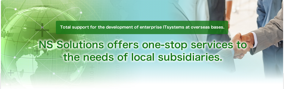 Total support for the development of enterprise systems at overseas bases. NS Solutions offers one-stop services tailor-made to the needs of local subsidiaries.